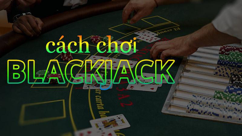 Luật chơi Blackjack - Cách chơi Blackjack toàn tập
